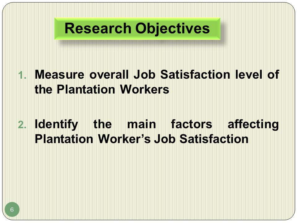 Research Objectives 6 1. Measure overall Job Satisfaction level of the Plantation Workers 2. Identify the main factors affecting Plantation Worker's J