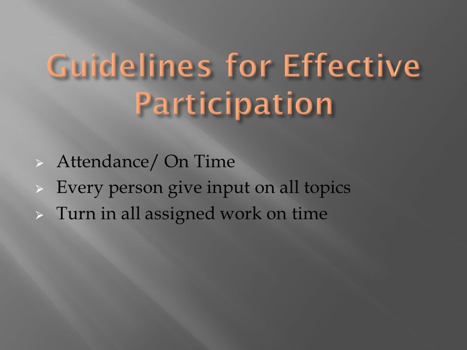 Attendance/ On Time  Every person give input on all topics  Turn in all assigned work on time