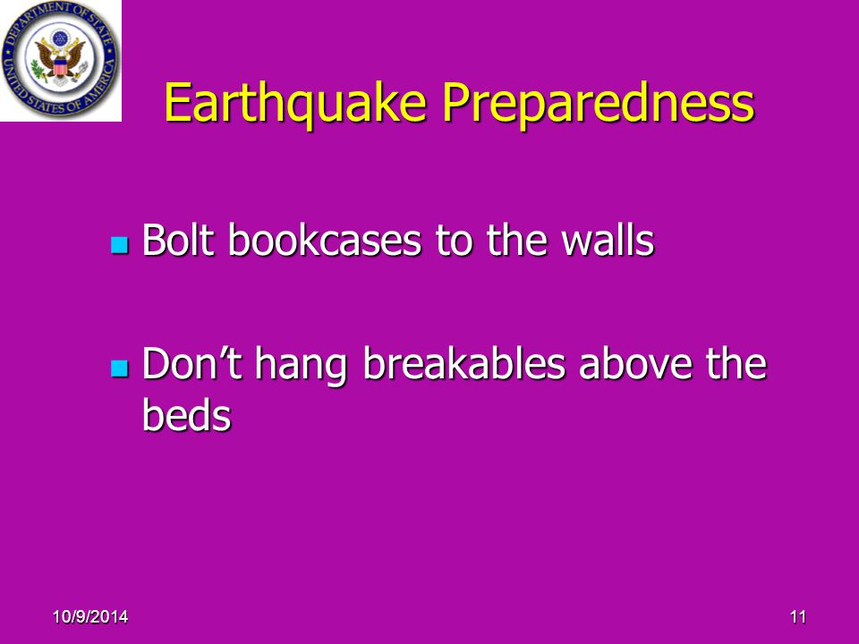 10/9/201411 Earthquake Preparedness Bolt bookcases to the walls Bolt bookcases to the walls Don't hang breakables above the beds Don't hang breakables above the beds
