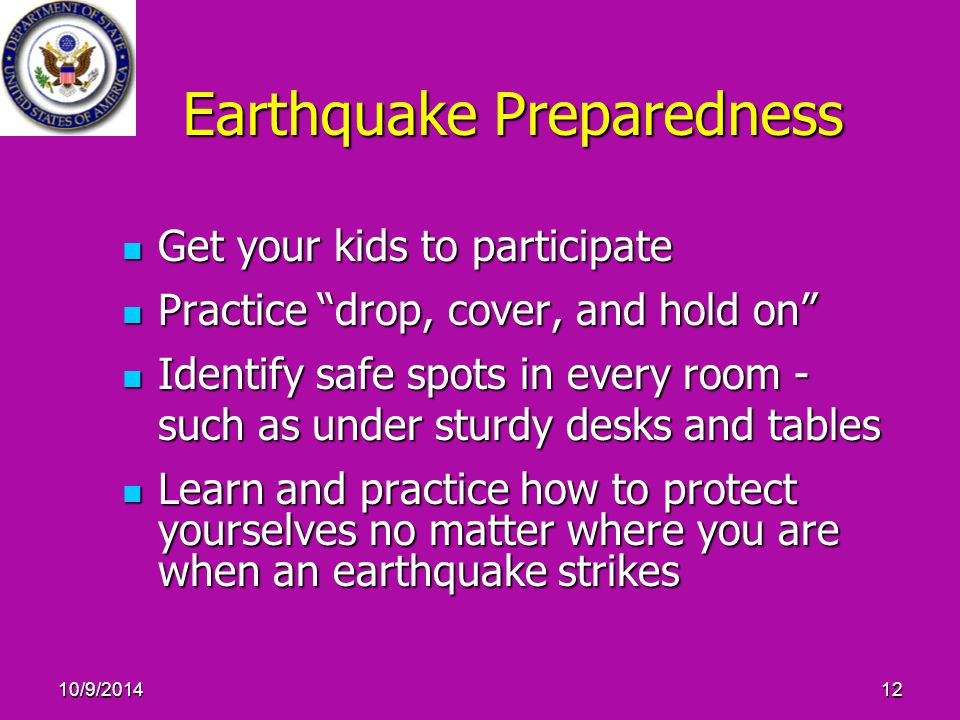 "10/9/201412 Earthquake Preparedness Get your kids to participate Get your kids to participate Practice ""drop, cover, and hold on"" Practice ""drop, cove"