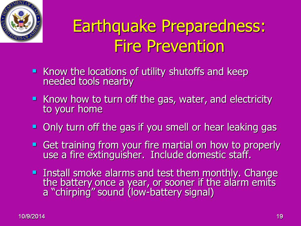 10/9/201419 Earthquake Preparedness: Fire Prevention  Know the locations of utility shutoffs and keep needed tools nearby  Know how to turn off the