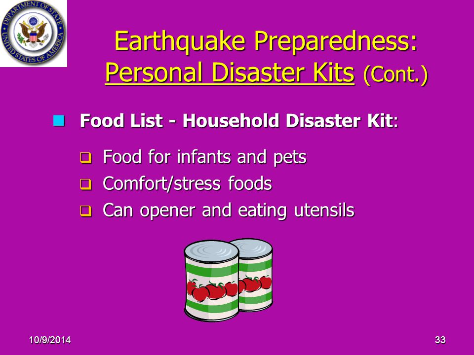 10/9/201433 Earthquake Preparedness: Personal Disaster Kits (Cont.) Food List - Household Disaster Kit: Food List - Household Disaster Kit:  Food for infants and pets  Comfort/stress foods  Can opener and eating utensils