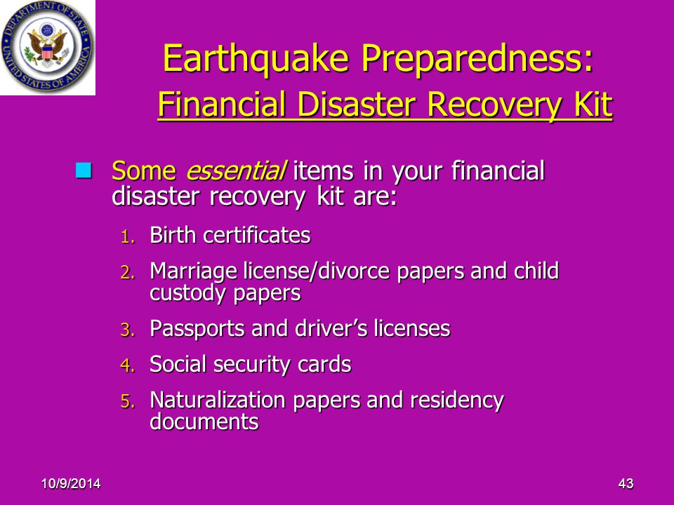 10/9/201443 Earthquake Preparedness: Financial Disaster Recovery Kit Some essential items in your financial disaster recovery kit are: Some essential