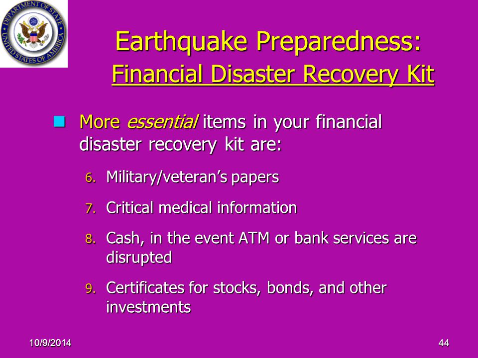10/9/201444 Earthquake Preparedness: Financial Disaster Recovery Kit More essential items in your financial disaster recovery kit are: More essential