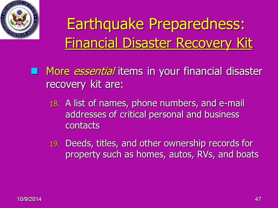 10/9/201447 Earthquake Preparedness: Financial Disaster Recovery Kit More essential items in your financial disaster recovery kit are: More essential