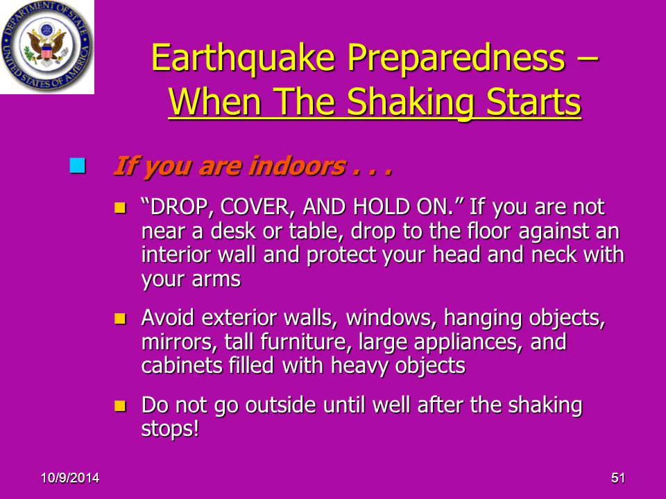 "10/9/201451 Earthquake Preparedness – When The Shaking Starts If you are indoors... If you are indoors... ""DROP, COVER, AND HOLD ON."" If you are not n"