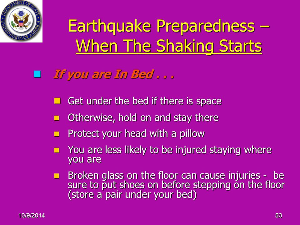 10/9/201453 Earthquake Preparedness – When The Shaking Starts If you are In Bed... If you are In Bed... Get under the bed if there is space Get under