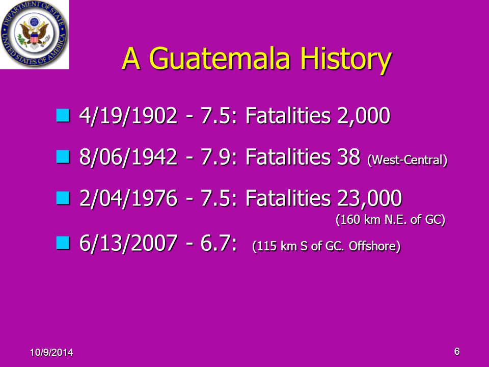 10/9/2014 6 A Guatemala History 4/19/1902 - 7.5: Fatalities 2,000 4/19/1902 - 7.5: Fatalities 2,000 8/06/1942 - 7.9: Fatalities 38 (West-Central) 8/06