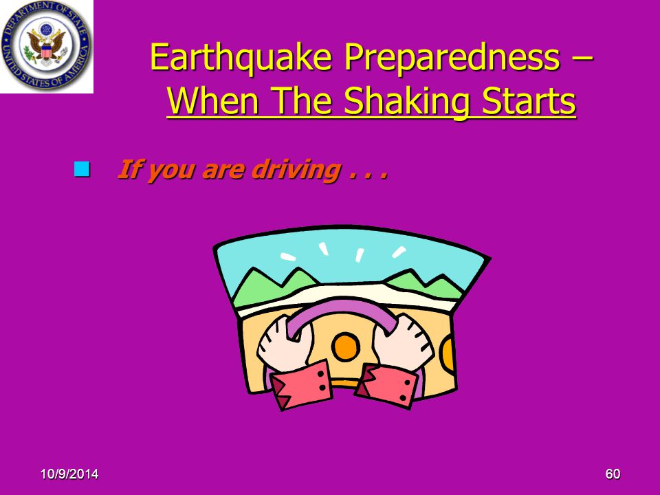 10/9/201460 Earthquake Preparedness – When The Shaking Starts If you are driving...