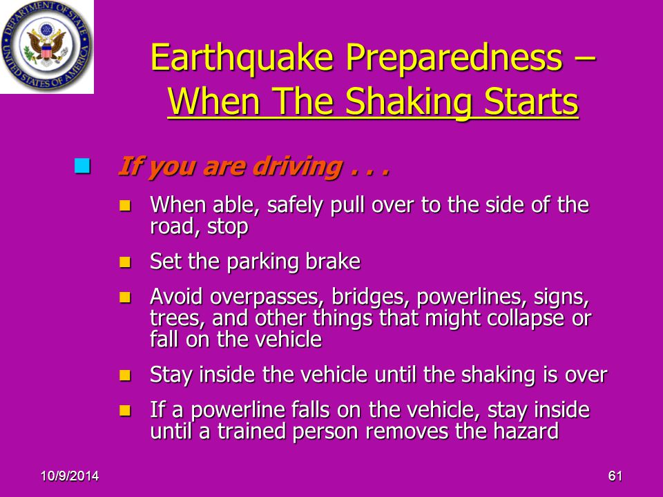 10/9/201461 Earthquake Preparedness – When The Shaking Starts If you are driving... If you are driving... When able, safely pull over to the side of t