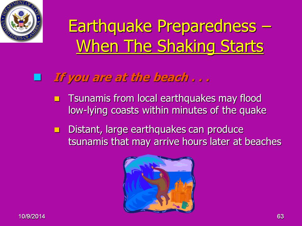 10/9/201463 Earthquake Preparedness – When The Shaking Starts If you are at the beach... If you are at the beach... Tsunamis from local earthquakes ma