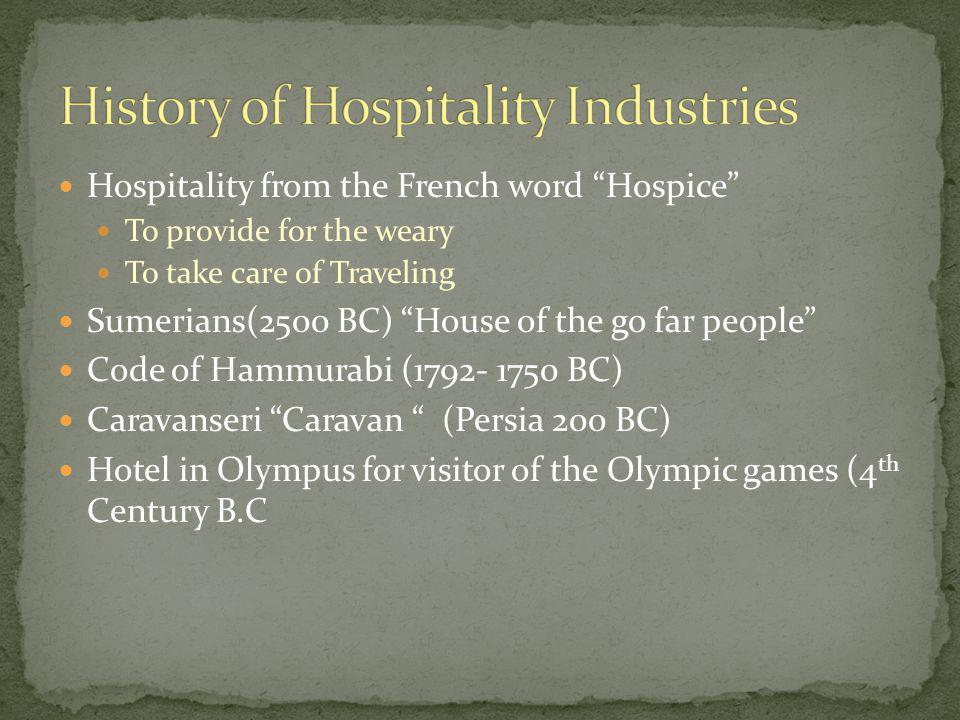 Hospitality from the French word Hospice To provide for the weary To take care of Traveling Sumerians(2500 BC) House of the go far people Code of Hammurabi (1792- 1750 BC) Caravanseri Caravan (Persia 200 BC) Hotel in Olympus for visitor of the Olympic games (4 th Century B.C