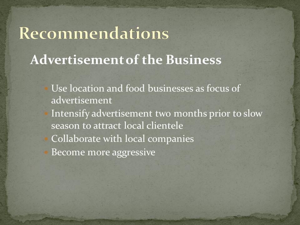Advertisement of the Business Use location and food businesses as focus of advertisement Intensify advertisement two months prior to slow season to attract local clientele Collaborate with local companies Become more aggressive