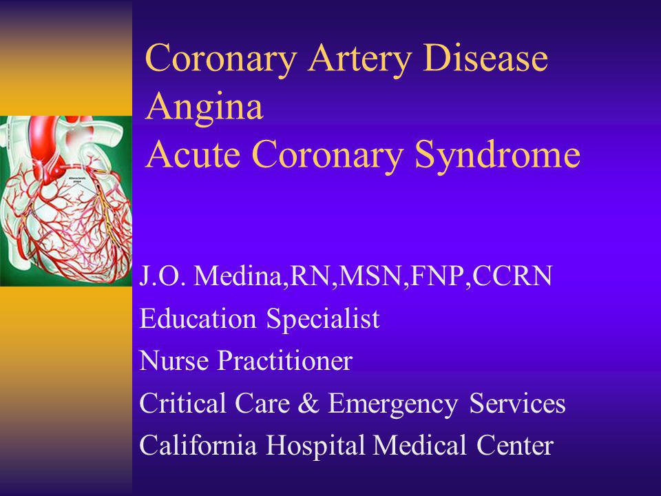 Coronary Artery Disease Angina Acute Coronary Syndrome J.O. Medina,RN,MSN,FNP,CCRN Education Specialist Nurse Practitioner Critical Care & Emergency S