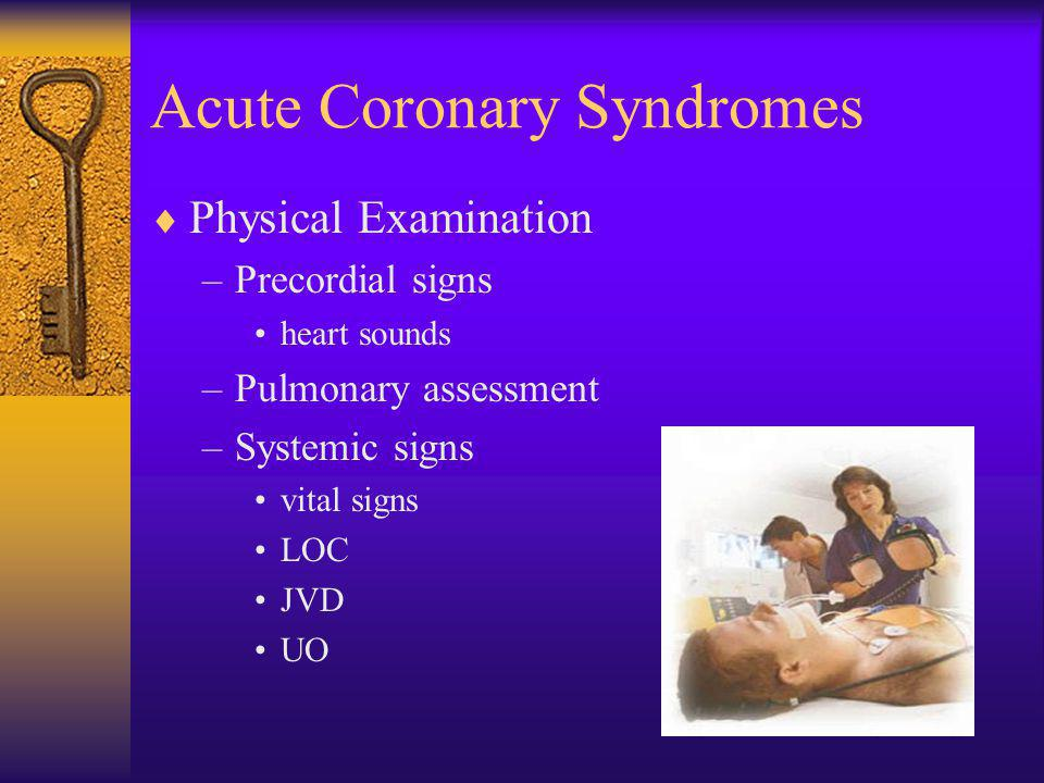 Acute Coronary Syndromes  Physical Examination –Precordial signs heart sounds –Pulmonary assessment –Systemic signs vital signs LOC JVD UO