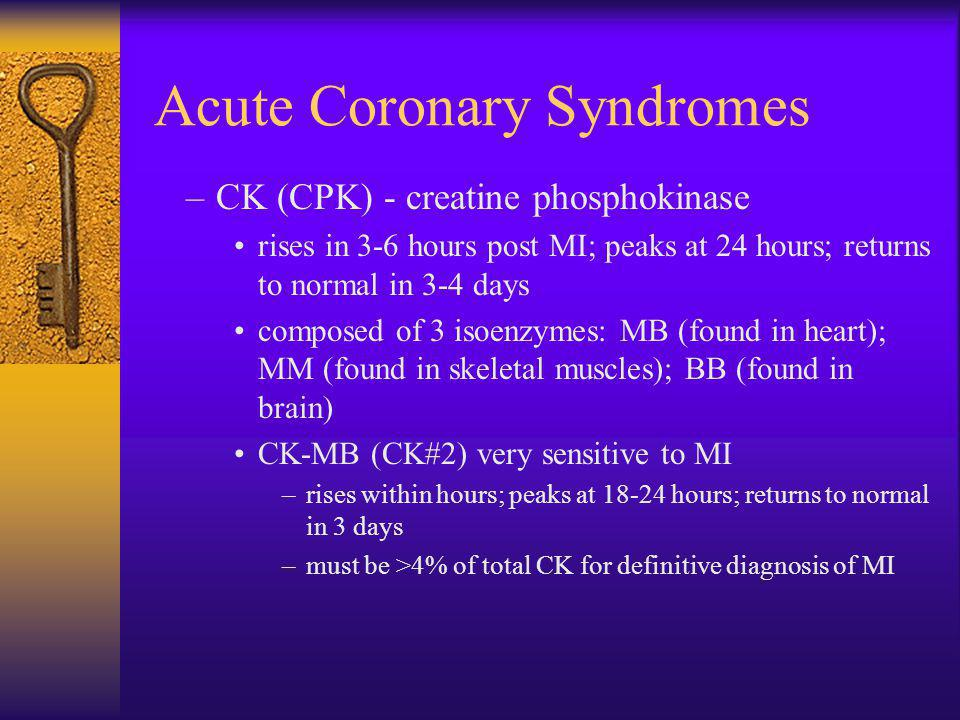 Acute Coronary Syndromes –CK (CPK) - creatine phosphokinase rises in 3-6 hours post MI; peaks at 24 hours; returns to normal in 3-4 days composed of 3