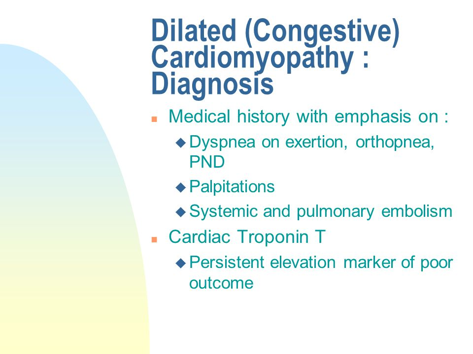Dilated (Congestive) Cardiomyopathy : Diagnosis n Medical history with emphasis on : u Dyspnea on exertion, orthopnea, PND u Palpitations u Systemic a