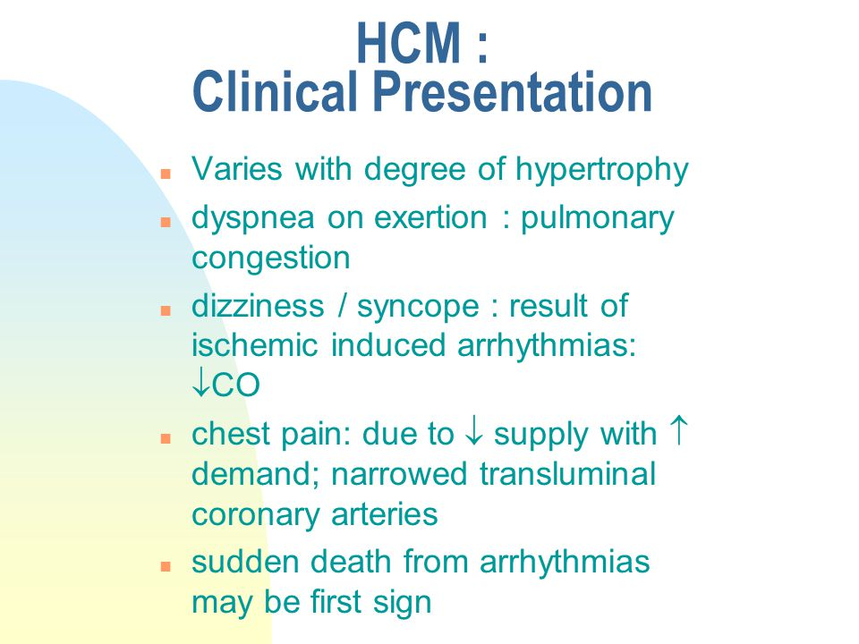 HCM : Clinical Presentation n Varies with degree of hypertrophy n dyspnea on exertion : pulmonary congestion n dizziness / syncope : result of ischemi