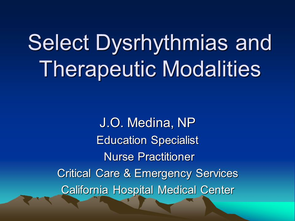 Select Dysrhythmias and Therapeutic Modalities J.O. Medina, NP Education Specialist Nurse Practitioner Nurse Practitioner Critical Care & Emergency Se