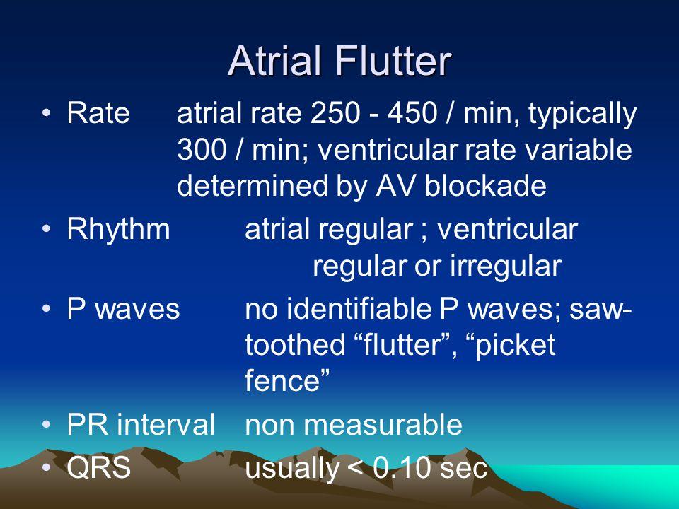 Atrial Flutter Rateatrial rate 250 - 450 / min, typically 300 / min; ventricular rate variable determined by AV blockade Rhythmatrial regular ; ventri