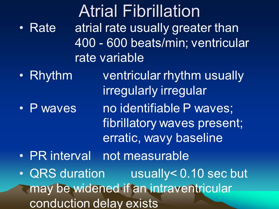 Atrial Fibrillation Rateatrial rate usually greater than 400 - 600 beats/min; ventricular rate variable Rhythmventricular rhythm usually irregularly i