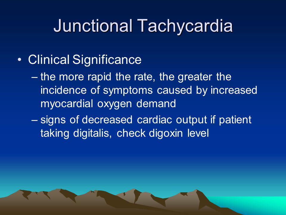 Junctional Tachycardia Clinical Significance –the more rapid the rate, the greater the incidence of symptoms caused by increased myocardial oxygen dem