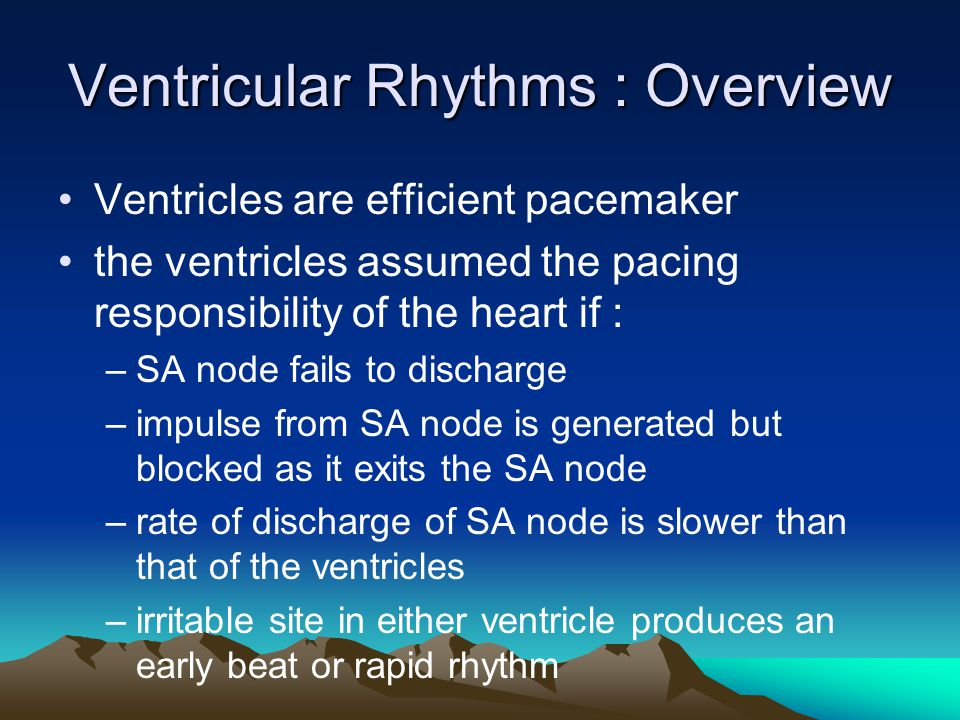 Ventricular Rhythms : Overview Ventricles are efficient pacemaker the ventricles assumed the pacing responsibility of the heart if : –SA node fails to