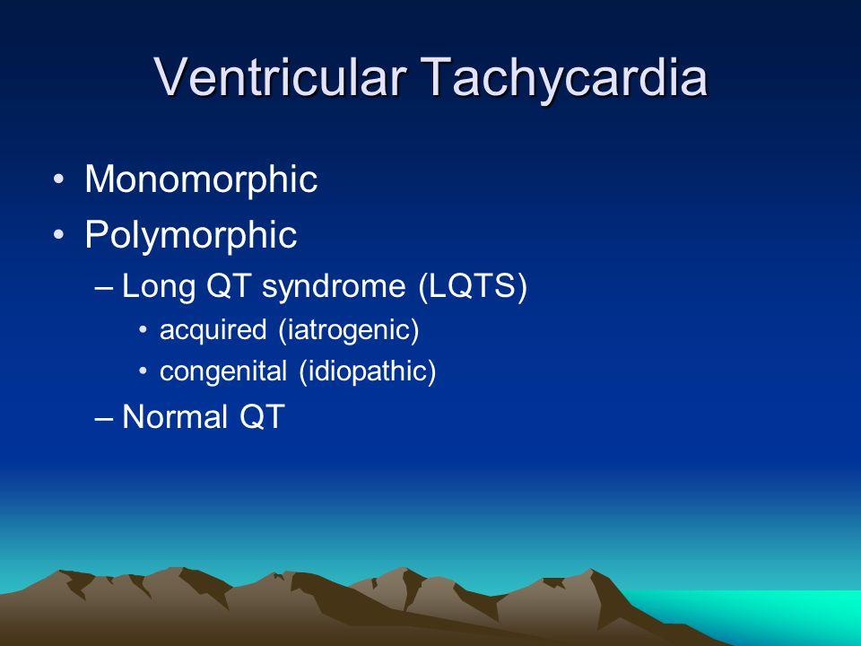 Ventricular Tachycardia Monomorphic Polymorphic –Long QT syndrome (LQTS) acquired (iatrogenic) congenital (idiopathic) –Normal QT