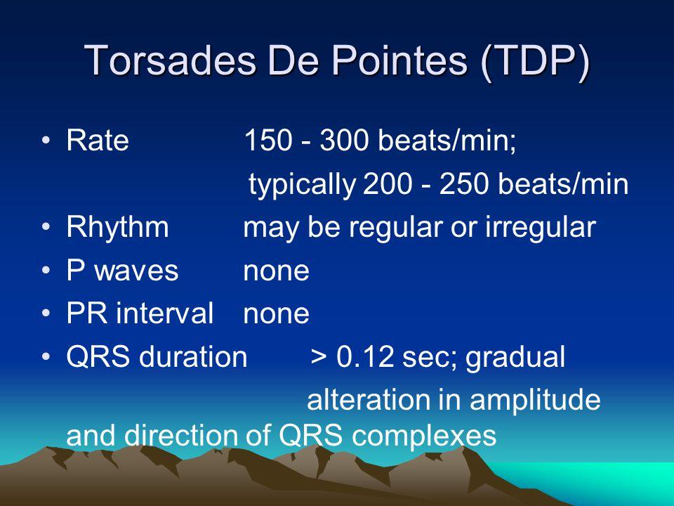 Torsades De Pointes (TDP) Rate150 - 300 beats/min; typically 200 - 250 beats/min Rhythmmay be regular or irregular P wavesnone PR intervalnone QRS dur