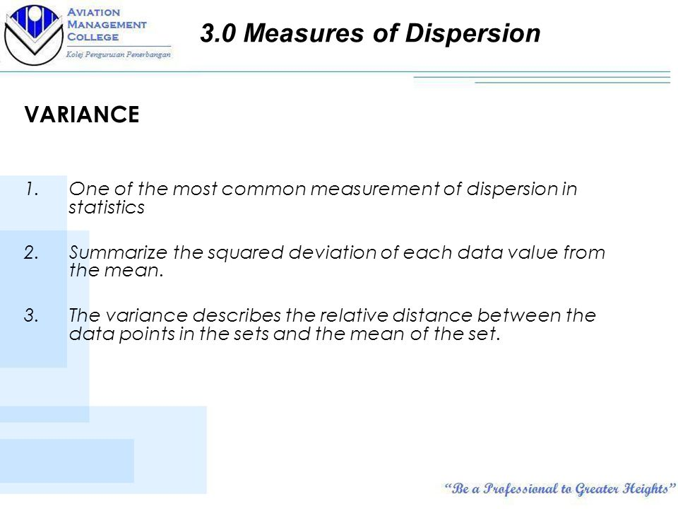 VARIANCE 1.One of the most common measurement of dispersion in statistics 2.Summarize the squared deviation of each data value from the mean.