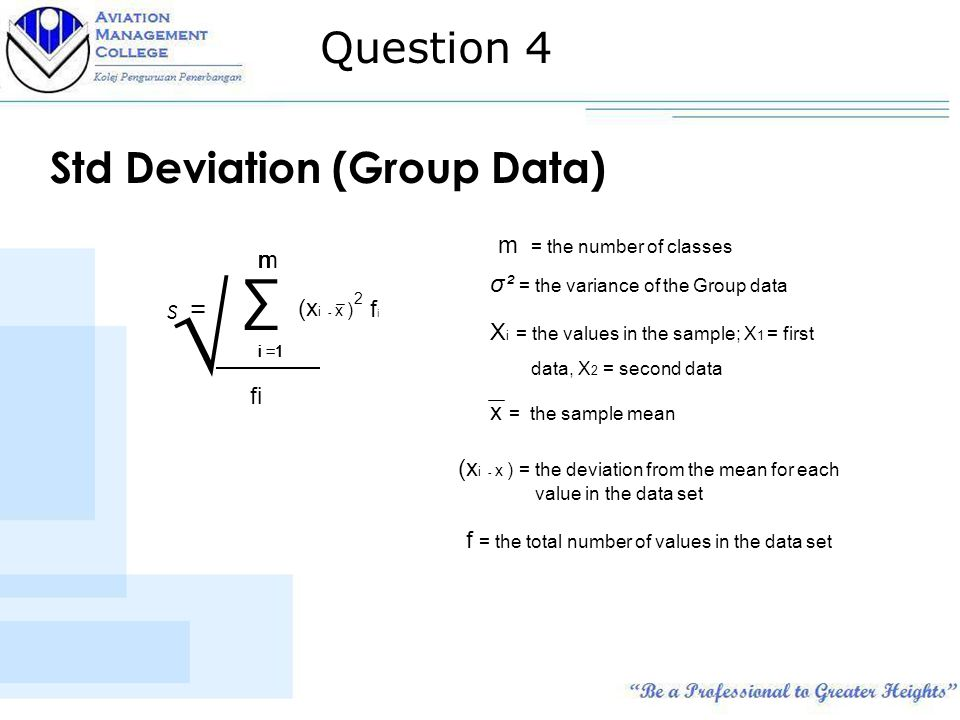 Std Deviation (Group Data) s = ∑ n i =1 n σ² = the variance of the Group data X i = the values in the sample; X 1 = first data, X 2 = second data nn i =1 nm (x i - x ) x = the sample mean m = the number of classes (x i - x ) = the deviation from the mean for each value in the data set 2 fifi f = the total number of values in the data set √ fi Question 4