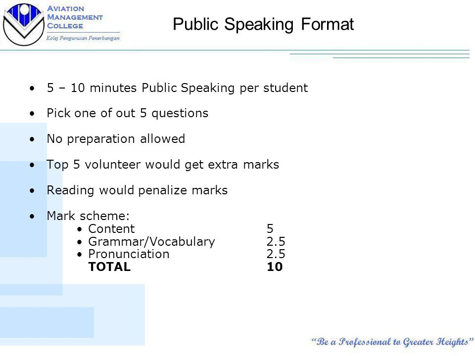 Public Speaking Format 5 – 10 minutes Public Speaking per student Pick one of out 5 questions No preparation allowed Top 5 volunteer would get extra marks Reading would penalize marks Mark scheme: Content5 Grammar/Vocabulary2.5 Pronunciation2.5 TOTAL10