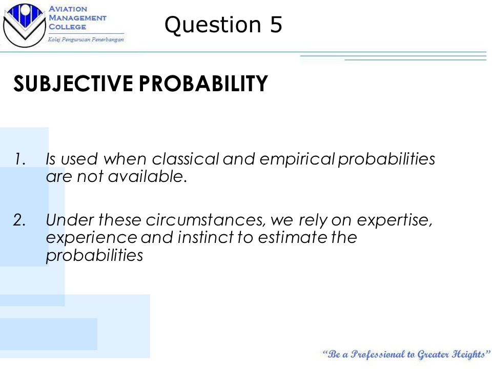 SUBJECTIVE PROBABILITY 1.Is used when classical and empirical probabilities are not available.