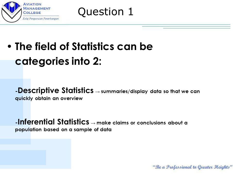 The field of Statistics can be categories into 2: - Descriptive Statistics → summaries/display data so that we can quickly obtain an overview - Inferential Statistics → make claims or conclusions about a population based on a sample of data Question 1
