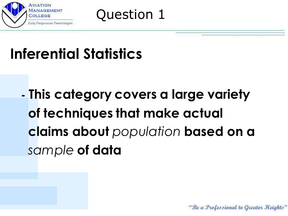 Inferential Statistics - This category covers a large variety of techniques that make actual claims about population based on a sample of data Question 1