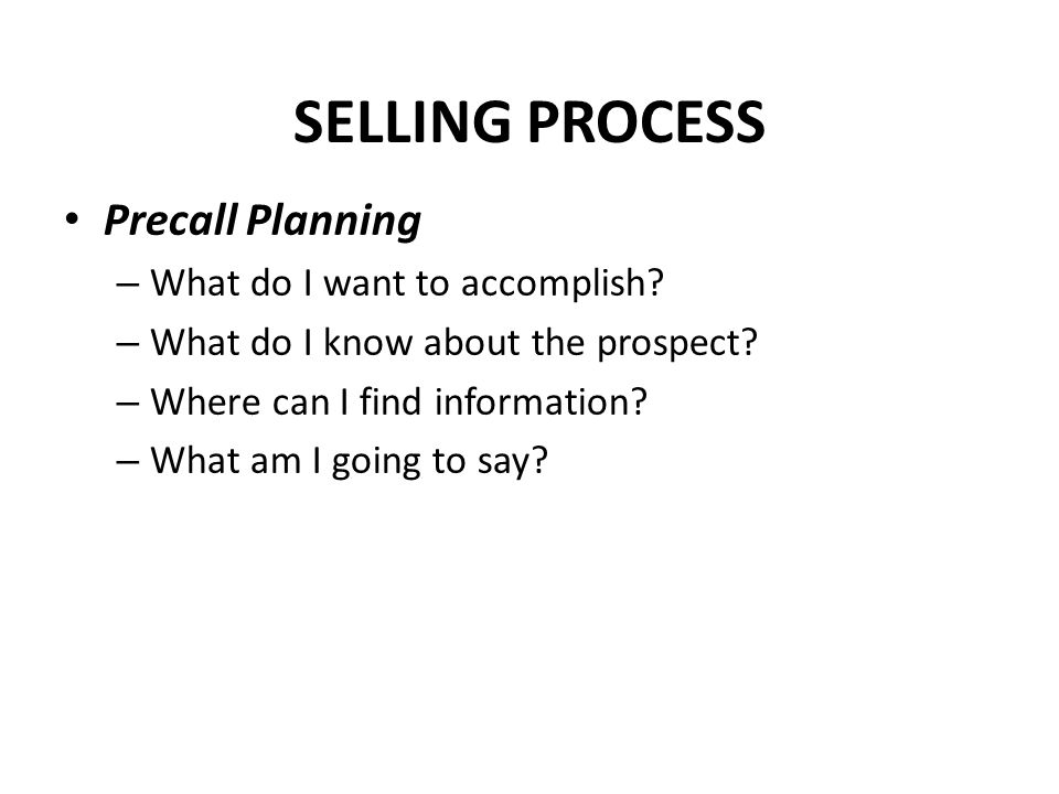 SELLING PROCESS Precall Planning – What do I want to accomplish? – What do I know about the prospect? – Where can I find information? – What am I goin
