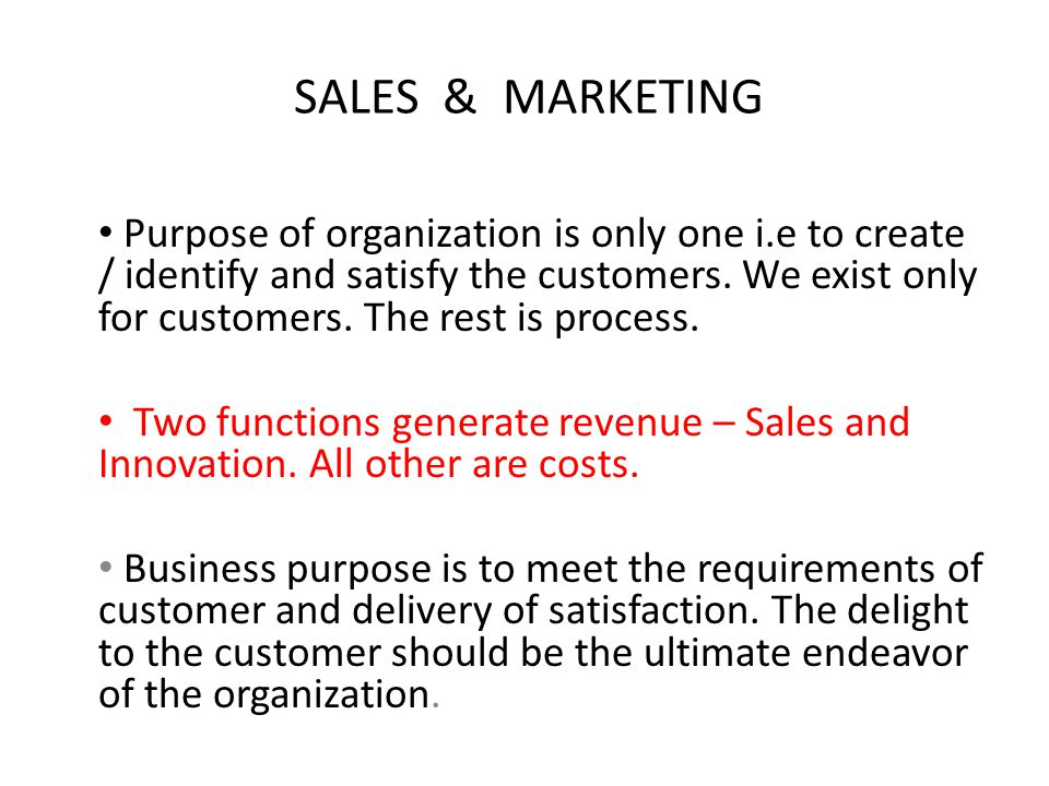SALES & MARKETING Purpose of organization is only one i.e to create / identify and satisfy the customers. We exist only for customers. The rest is pro