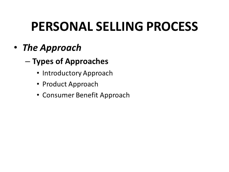 PERSONAL SELLING PROCESS The Approach – Types of Approaches Introductory Approach Product Approach Consumer Benefit Approach