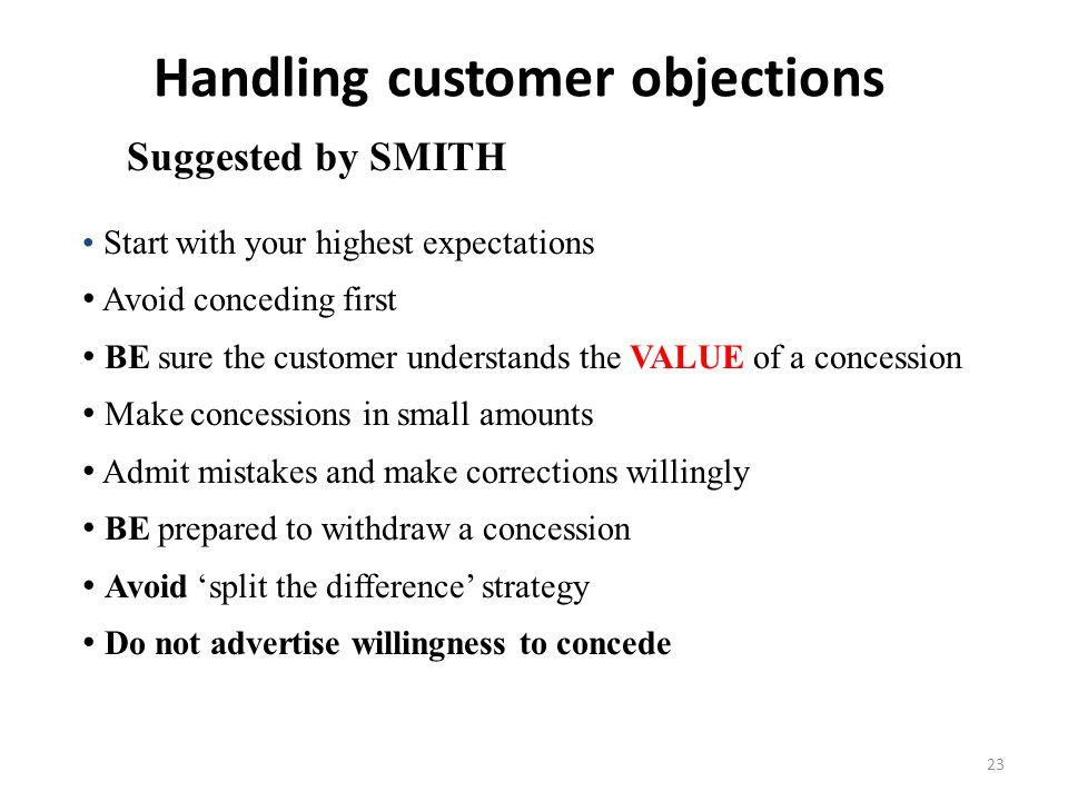23 Handling customer objections Start with your highest expectations Avoid conceding first BE sure the customer understands the VALUE of a concession