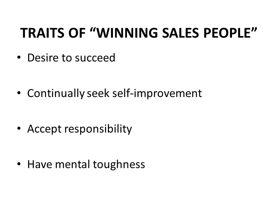 """TRAITS OF """"WINNING SALES PEOPLE"""" Desire to succeed Continually seek self-improvement Accept responsibility Have mental toughness"""