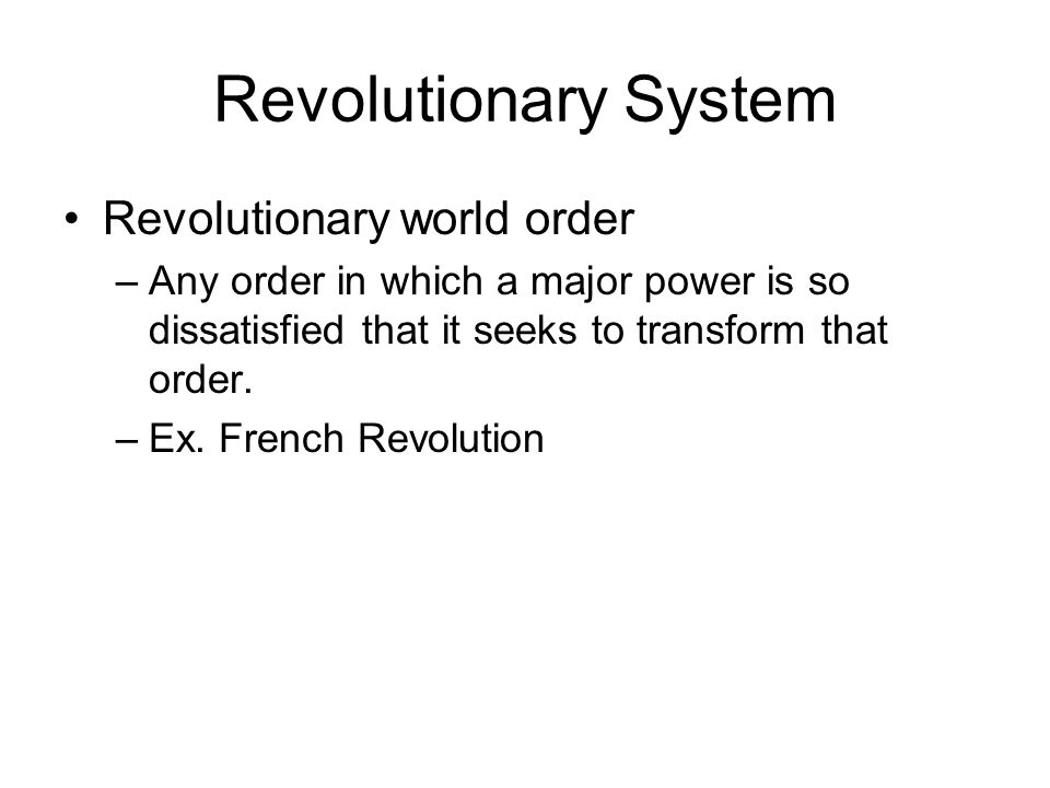 Revolutionary System Revolutionary world order –Any order in which a major power is so dissatisfied that it seeks to transform that order. –Ex. French