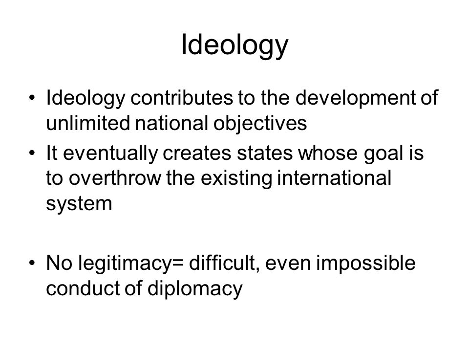 Ideology Ideology contributes to the development of unlimited national objectives It eventually creates states whose goal is to overthrow the existing