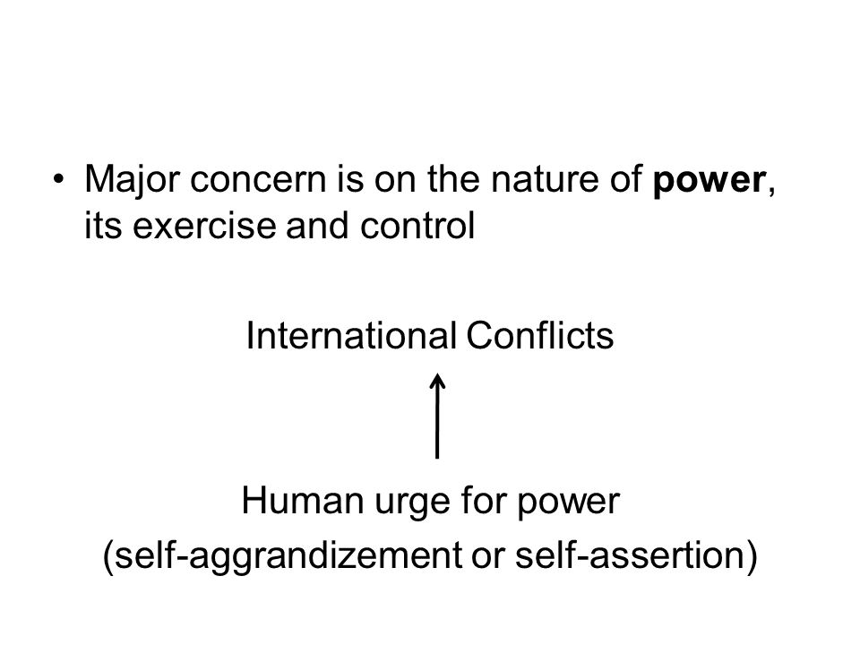 Major concern is on the nature of power, its exercise and control International Conflicts Human urge for power (self-aggrandizement or self-assertion)