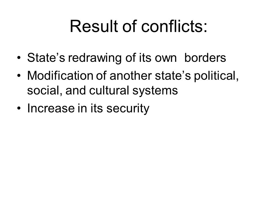 Result of conflicts: State's redrawing of its own borders Modification of another state's political, social, and cultural systems Increase in its secu