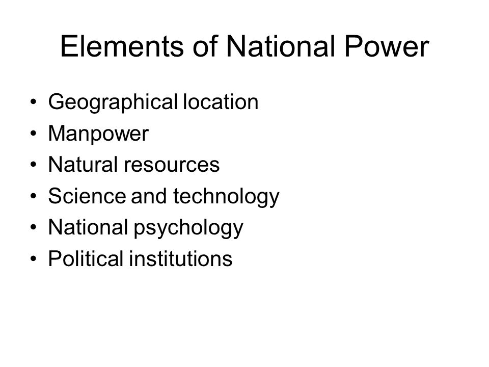 Elements of National Power Geographical location Manpower Natural resources Science and technology National psychology Political institutions