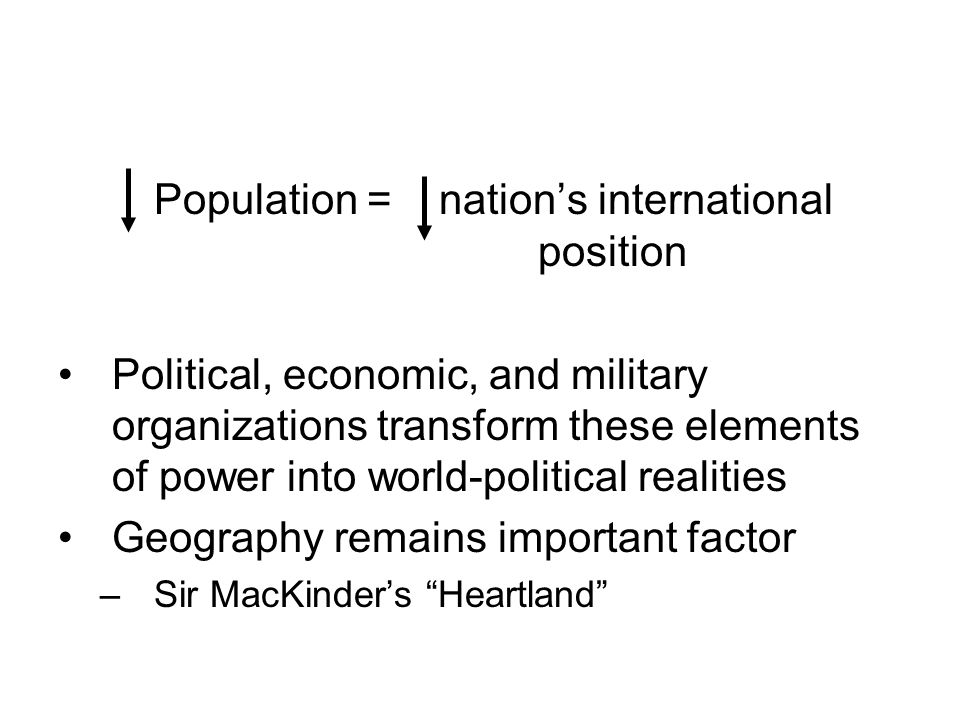 Population = nation's international position Political, economic, and military organizations transform these elements of power into world-political re