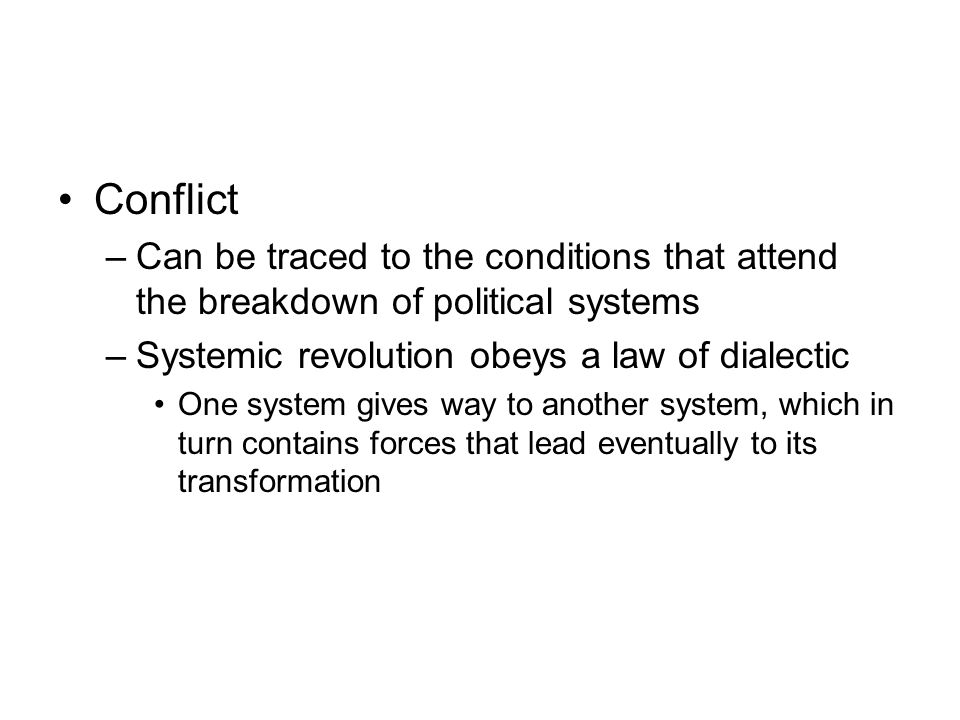 Conflict –Can be traced to the conditions that attend the breakdown of political systems –Systemic revolution obeys a law of dialectic One system give