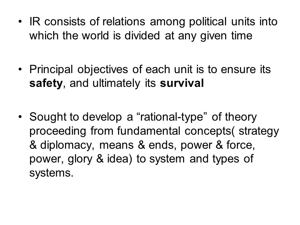 IR consists of relations among political units into which the world is divided at any given time Principal objectives of each unit is to ensure its sa