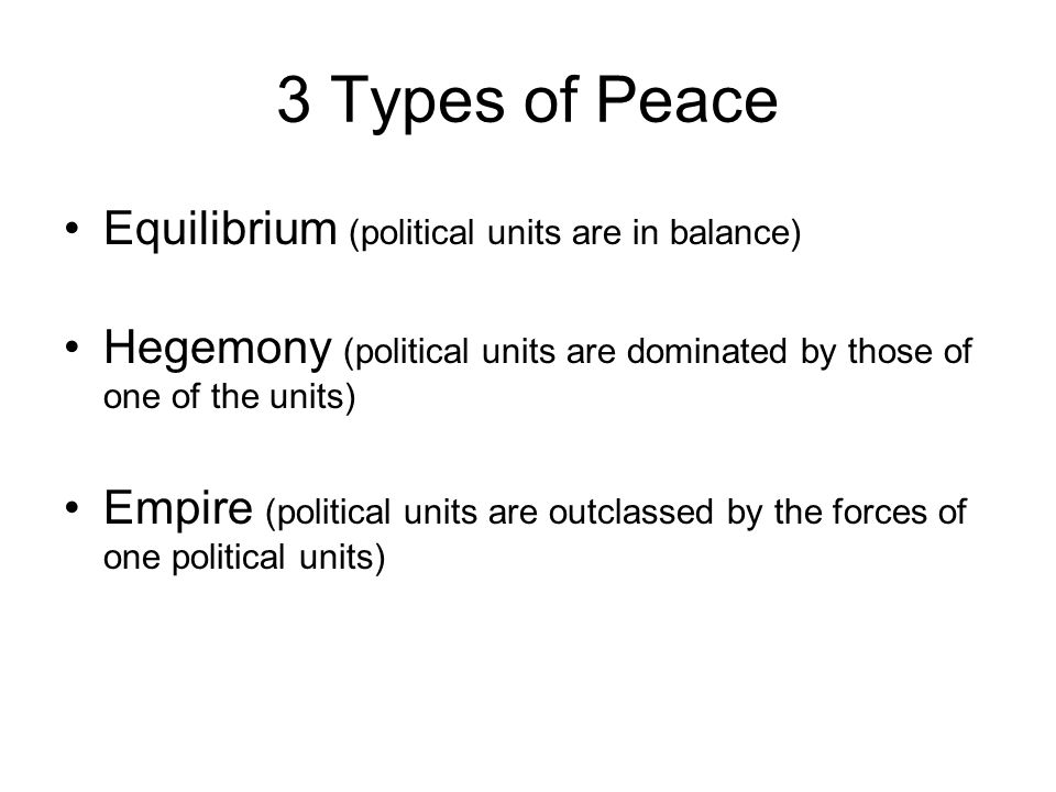 3 Types of Peace Equilibrium (political units are in balance) Hegemony (political units are dominated by those of one of the units) Empire (political
