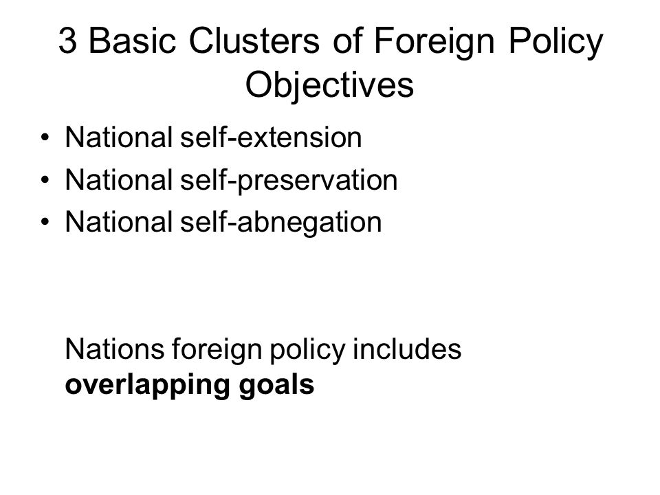3 Basic Clusters of Foreign Policy Objectives National self-extension National self-preservation National self-abnegation Nations foreign policy inclu